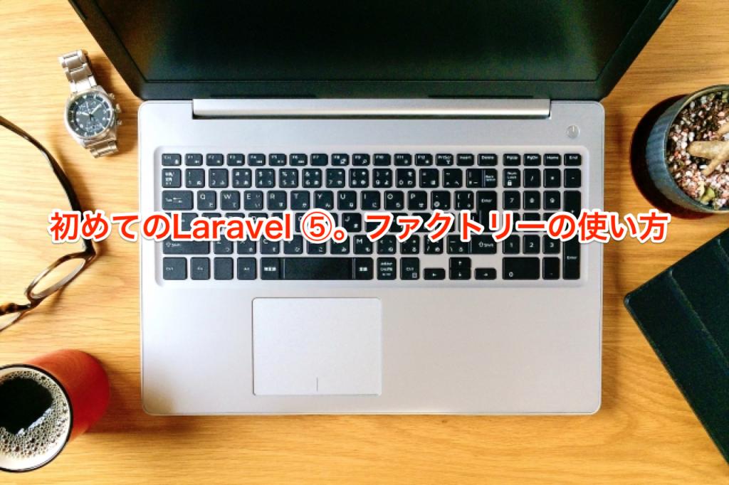 初めてのLaravel ⑤。ファクトリーの使い方