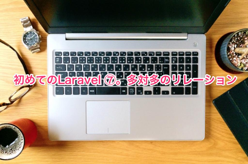 初めてのLaravel ⑦。多対多のリレーション