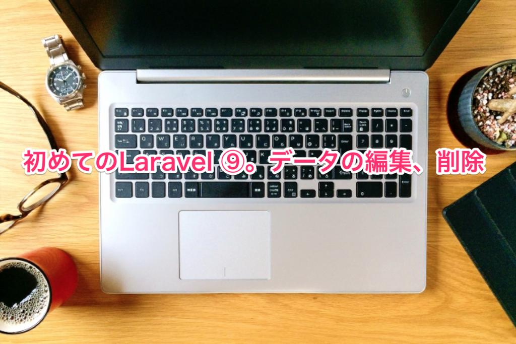 初めてのLaravel ⑨。データの編集、削除