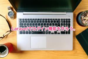 Laravelでログイン機能を作ろう。
