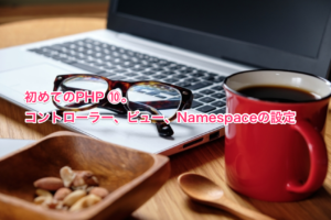 初めてのPHP ⑩。コントローラー、ビュー、Namespaceの設定
