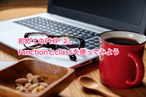 初めてのPHP ②。functionとclassを使ってみよう
